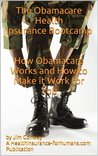 The Obamacare Health Insurance Bootcamp: How Obamacare Works and How to Make it Work for You