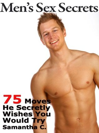 Men's Sex Secrets: 75 Moves He Secretly Wishes You Would Try