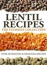 Lentil Recipes: The Ultimate Collection - Over 30 Healthy & Delicious Recipes