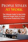 People Styles At Work - The Ultimate Guide To Deal With Different People Styles At Work To Increase Productivity Today (People Styles At Work, People Skills, ... Strategy, People Style, Dealing With People)