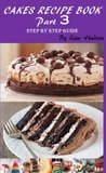 Cakes Recipe Book: Step by Step Guide (Part 3)
