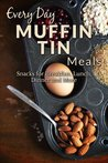 Muffin Tin Meal Recipes: The Complete Guide For Breakfast, Lunch, Dinner, and More (Every Day Recipes)