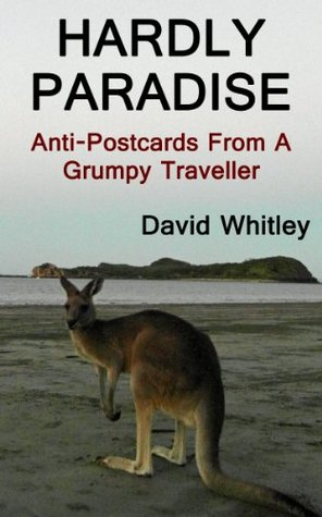 Hardly Paradise: Anti-Postcards From A Grumpy Traveller