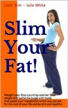 Slim Your Fat! : Weight Loss: Stop Counting Calories and Lose Weight with Fat Busting Foods!