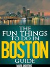The Fun Things to Do in Boston Guide: An informative Boston travel guide highlighting great parks, attractions, and restaurants (U.S. Travel Guides)
