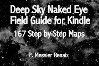Astronomy Deep Sky Naked Eye Field Guide for Kindle: 167 Step by Step Maps