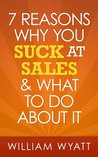Sales: 7 Reasons Why You Absolutely SUCK At Sales & What To Do About It - The Ultimate Guide To Stop Selling Like An Average Guy And Become One Of The ... Skills, Charisma, Emotional Intelligence)