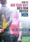 How To Win Your Wife Back From Another Man: I Did It And So Can You!