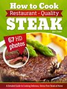 How to Cook Restaurant-Quality Steak: A Detailed Guide to Cooking Delicious, Stress-Free Steak at Home