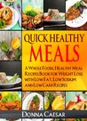 Quick Healthy Meals: A Whole Foods, Healthy Meal Recipes Book for Weight Loss with Low Fat, Low Sodium & Low Carb Recipes (Lose Weight Naturally)
