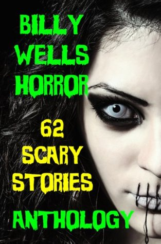 Billy Wells Horror Anthology 1: 62 Scary Stories