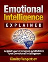 Emotional Intelligence Explained: Learn How to Develop and Utilize Your Emotional Intelligence