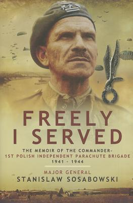 Freely I Served: The Memoir of the Commander - 1st Polish Independent Parachute Brigade 1941-1944