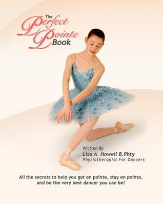 The Perfect Pointe Book: All You Need to Get on Pointe, Stay on Pointe and Be the Very Best Dancer You Can Be!