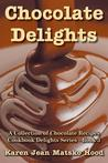 Chocolate Delights Cookbook: A Collection of Chocolate Recipes (Cookbook Delights Series, #3)