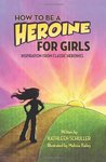 How to Be a Heroine - For Girls: Inspiration from Classic Heroines