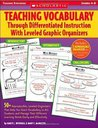 Teaching Vocabulary Through Differentiated Instruction With Leveled Graphic Organizers: 50+ Reproducible, Leveled Organizers That Help You Teach Vocabulary to ALL Students and Manage Their Different Learning Needs Easily and Effectively