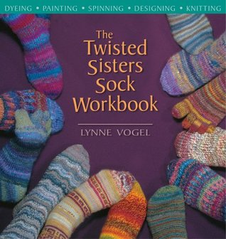 The Twisted Sisters Sock Workbook: Dyeing, Painting, Spinning, Designing, Knitting