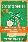 COCONUT OIL: 101 Miraculous Coconut Oil Benefits, Cures, Uses, and Remedies (Coconut Oil Secrets, Cures, and Recipes for Amazing Health and Vibrant Beauty)