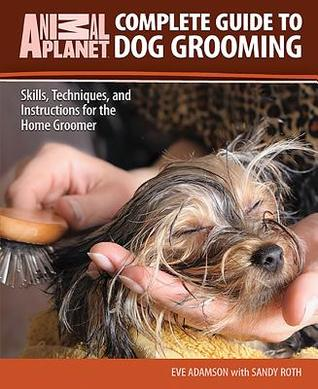 Complete Guide to Dog Grooming: Skills, Techniques, and Instructions for the Home Groomer (Animal Planet Complete Guide)
