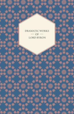 Dramatic Works of Lord Byron; Including Manfred, Cain, Doge of Venice, Sardanapalus, and the Two Foscari, Together with His Hebrew Melodies and Other Poems