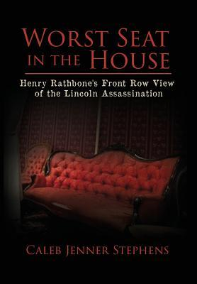 Worst Seat in the House: Henry Rathbone's Front Row View of the Lincoln Assassination