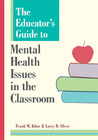 The Educator's Guide to Mental Health Issues in the Classroom