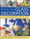 Step-By-Step Glass Decoration: How to Transform Plain Glass Bowls, Bottles, Vases, Mirrors, Door Panels, Picture Frames, Plant Pots and Other Home Accessories