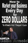 How to Market your Business Every Day for Zero Dollars: The Ultimate Boot-Strapper's Guide