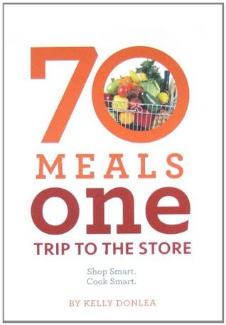 70 Meals One Trip to the Store: Shop Smart. Cook Smart