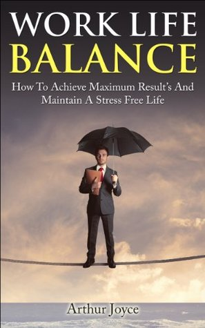 Work Life Balance: How To Achieve Maximum Results And Maintain A Stress Free Life