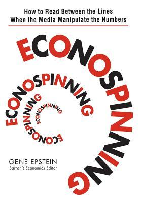 Econospinning: How to Read Between the Lines When the Media Manipulate the Numbers