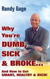 Why You're Dumb, Sick, & Broke: And How to Get Smart, Healthy, & Rich!