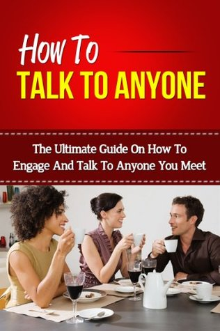 How To Talk To Anyone - The Ultimate Guide On How To Engage And Talk To Anyone You Meet (How To Talk To Anyone, How To Talk To People, Talk To Strangers, Talk To Anyone)