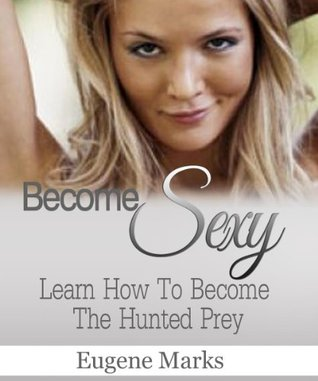 Become Sexy, How to be Sexier, more Desirable, Look Better, and Become a Better You: Learn How To Become The Hunted Prey