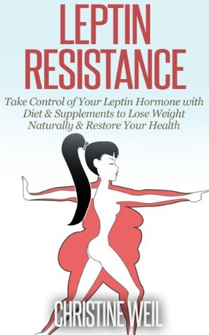 Leptin Resistance: Take Control of Your Leptin Hormone with Diet & Supplements to Lose Weight Naturally & Restore Your Health (Natural Health & Natural Cures Series)