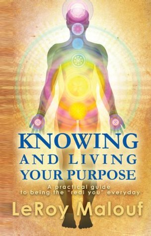 """Knowing and Living Your Purpose, A practical guide to being the """"real you"""" everyday"""
