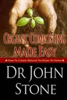 Organic Composting Made Easy: How To Create Natural Fertilizer At Home