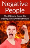Negative People The Ultimate Guide On Dealing With Difficult People (Energy Vampires, Negative Thinking, Negative Energy, Stop Worrying, Relieve Stress, Toxic People)