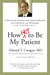 How Not to Be My Patient: A Physician's Secrets for Staying Healthy and Surviving Any Diagnosis