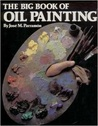 The Big Book of Oil Painting: The History, the Studio, the Materials, the Techniques, the Subjects, the Theory and the Practice of Oil Painting