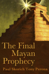 The Final Mayan Prophecy by Paul Skorich and Tony Perona