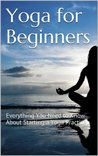 Yoga for Beginners: Everything You Need to Know About Starting a Yoga Practice ((Yoga, Yoga for Beginners, Yoga Practice, Meditation, Yogi))