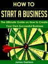 How to Start a Business: The Ultimate Guide on How to Create Your Own Successful Business (Start a Business, Marketing, Advertising)