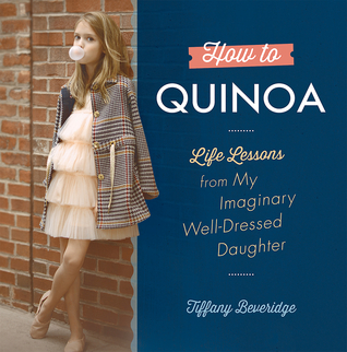 How to Quinoa: Life Lessons from My Imaginary Well-Dressed Daughter