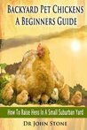 Backyard Pet Chickens A Beginners Guide: How To Raise Hens In A Small Suburban Yard