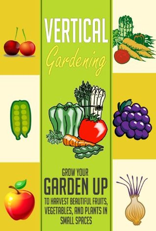 Vertical Gardening: Grow Your Garden Up to Harvest Beautiful Fruits, Vegetables, and Plants in Small Spaces (Garden in Urban Locations, Small Spaces, Anywhere Else Using Vertical Gardening)