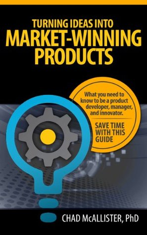 Turning Ideas into Market-Winning Products: What You Need to Know to be a Product Developer, Manager, and Innovator. Create Success and Avoid Costly Mistakes. Save Time with this Guide.