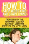 How to Stop Worrying and Start Living NOW!: The Most Effective, Permanent Solution to Finally Start Living - 2nd Edition (Stres, How To Overcome Relationship, ... Worry Habit) (Yoga for Beginners)