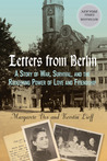 Letters From Berlin: A Story of War, Survival, and the Redeeming Power of Love and Friendship